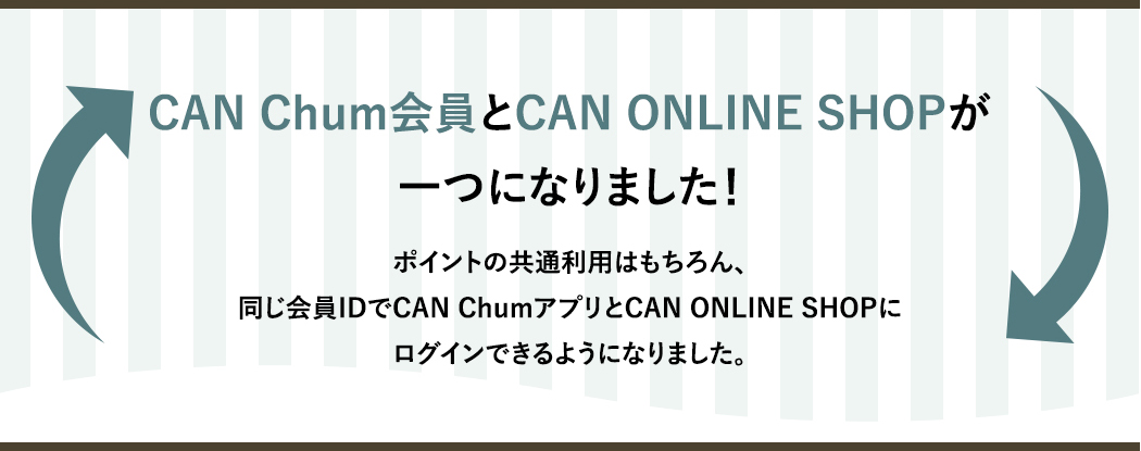 CAN Chum会員とCAN ONLINE SHOPが一つになりました!